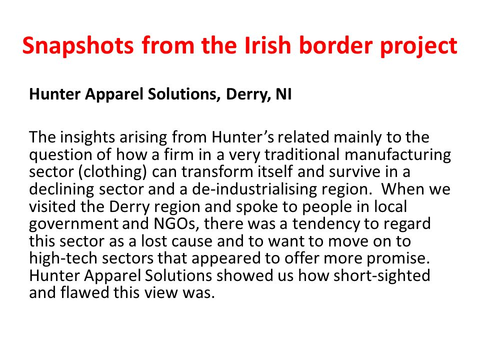 Snapshots from the Irish border project Hunter Apparel Solutions, Derry, NI The insights arising from Hunters related mainly to the question of how a firm in a very traditional manufacturing sector (clothing) can transform itself and survive in a declining sector and a de-industrialising region.