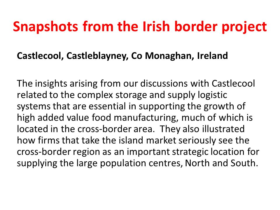 Snapshots from the Irish border project Castlecool, Castleblayney, Co Monaghan, Ireland The insights arising from our discussions with Castlecool related to the complex storage and supply logistic systems that are essential in supporting the growth of high added value food manufacturing, much of which is located in the cross-border area.