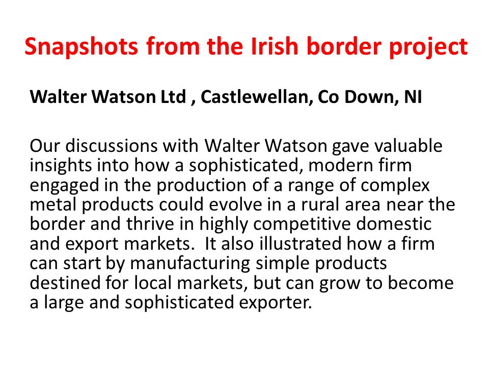 Snapshots from the Irish border project Walter Watson Ltd, Castlewellan, Co Down, NI Our discussions with Walter Watson gave valuable insights into how a sophisticated, modern firm engaged in the production of a range of complex metal products could evolve in a rural area near the border and thrive in highly competitive domestic and export markets.