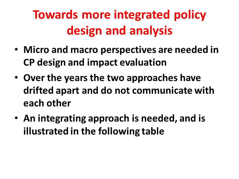Towards more integrated policy design and analysis Micro and macro perspectives are needed in CP design and impact evaluation Over the years the two approaches have drifted apart and do not communicate with each other An integrating approach is needed, and is illustrated in the following table