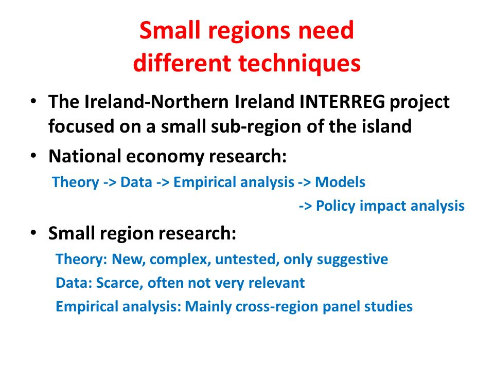 Small regions need different techniques The Ireland-Northern Ireland INTERREG project focused on a small sub-region of the island National economy research: Theory -> Data -> Empirical analysis -> Models -> Policy impact analysis Small region research: Theory: New, complex, untested, only suggestive Data: Scarce, often not very relevant Empirical analysis: Mainly cross-region panel studies