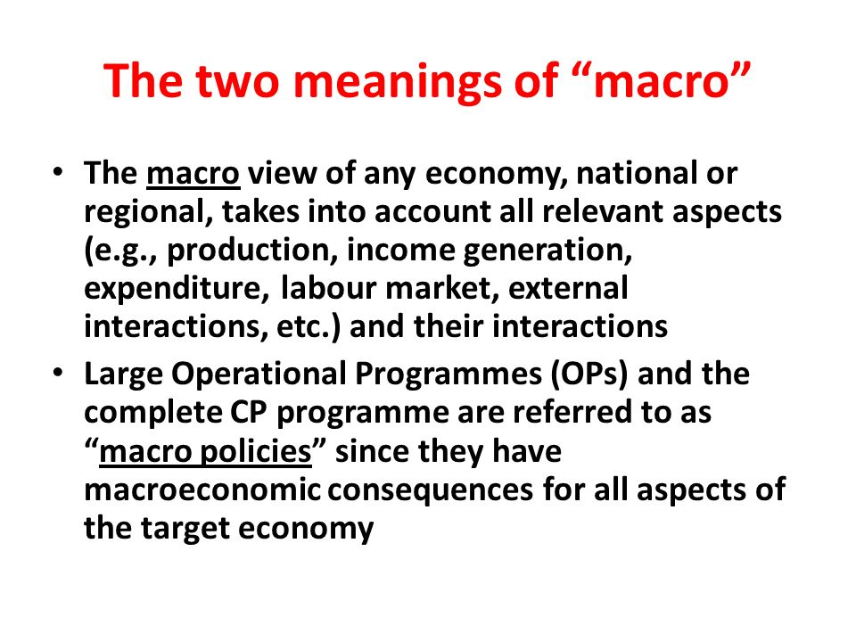 The two meanings of macro The macro view of any economy, national or regional, takes into account all relevant aspects (e.g., production, income generation, expenditure, labour market, external interactions, etc.) and their interactions Large Operational Programmes (OPs) and the complete CP programme are referred to asmacro policies since they have macroeconomic consequences for all aspects of the target economy