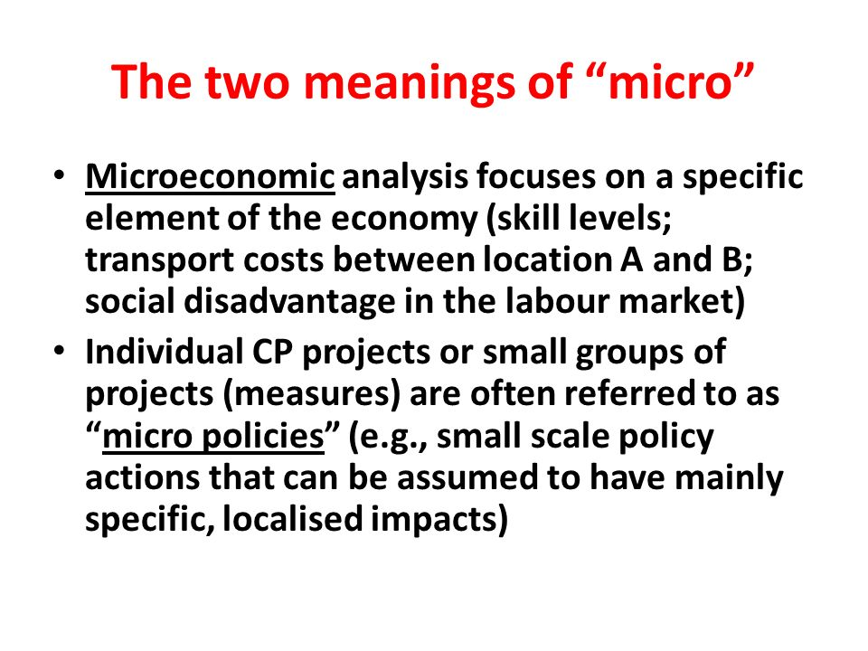 The two meanings of micro Microeconomic analysis focuses on a specific element of the economy (skill levels; transport costs between location A and B;