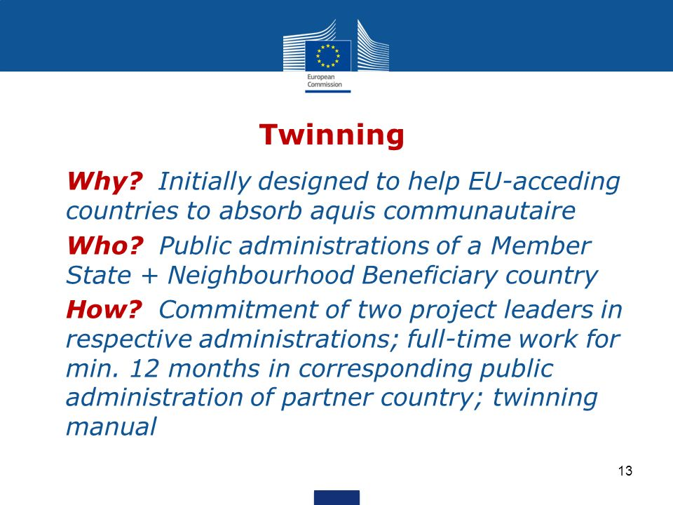 Twinning Why. Initially designed to help EU-acceding countries to absorb aquis communautaire Who.