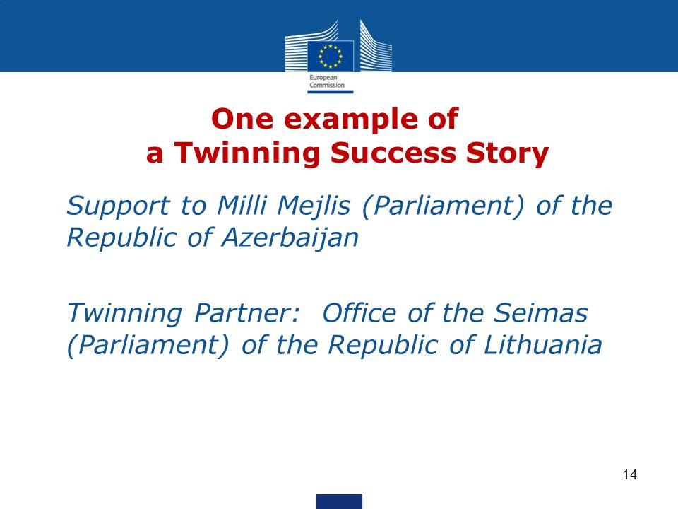 One example of a Twinning Success Story Support to Milli Mejlis (Parliament) of the Republic of Azerbaijan Twinning Partner: Office of the Seimas (Parliament) of the Republic of Lithuania 14