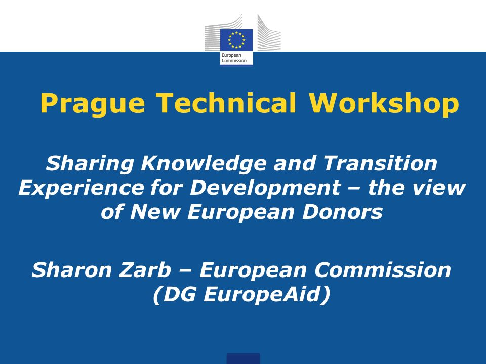 Prague Technical Workshop Sharing Knowledge and Transition Experience for Development – the view of New European Donors Sharon Zarb – European Commission (DG EuropeAid)