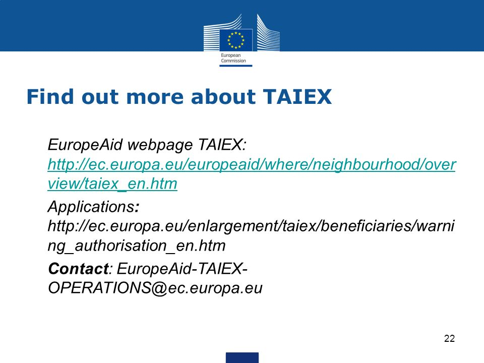 Find out more about TAIEX EuropeAid webpage TAIEX:   view/taiex_en.htm   view/taiex_en.htm Applications:   ng_authorisation_en.htm Contact: EuropeAid-TAIEX- 22