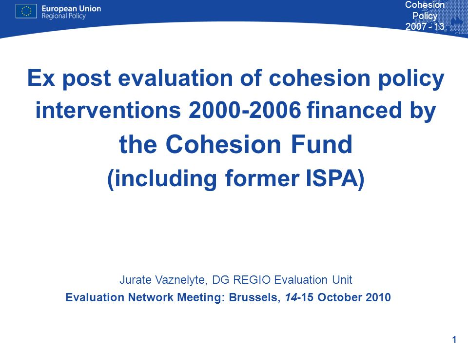 1 Cohesion Policy 2007 - 13 Evaluation Network Meeting: Brussels, 14-15 October 2010 Ex post evaluation of cohesion policy interventions 2000-2006 financed by the Cohesion Fund (including former ISPA) Jurate Vaznelyte, DG REGIO Evaluation Unit