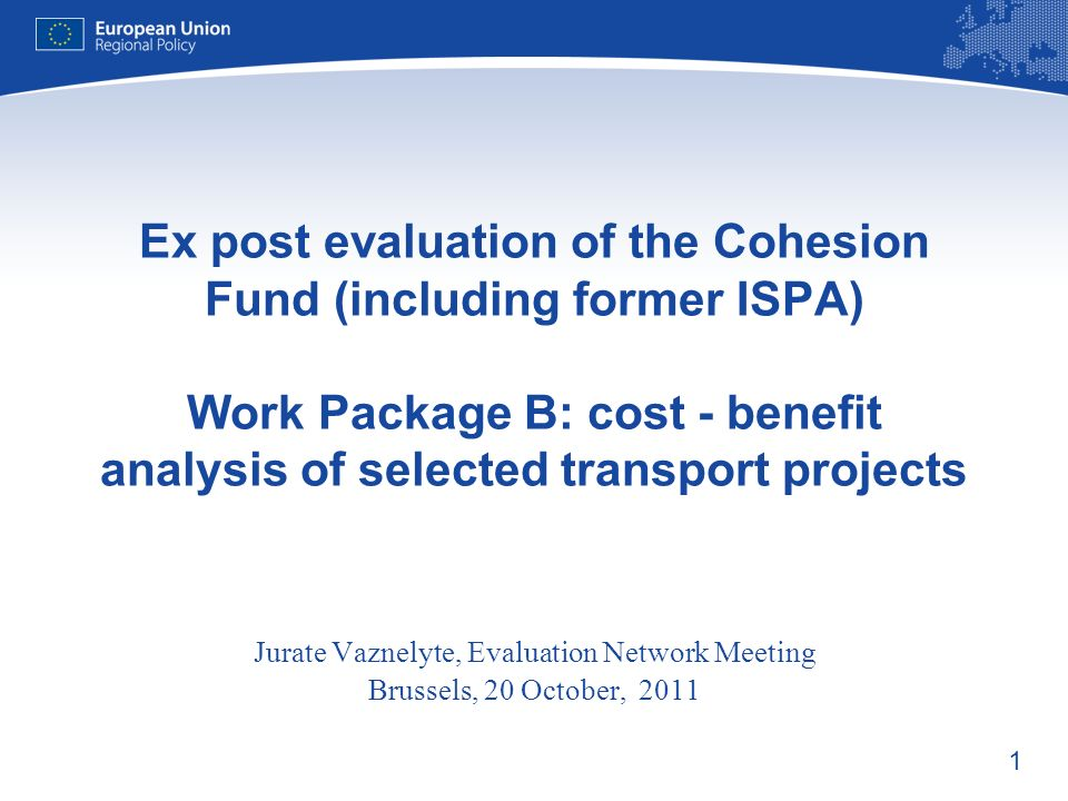 1 Ex post evaluation of the Cohesion Fund (including former ISPA) Work Package B: cost - benefit analysis of selected transport projects Jurate Vaznelyte, Evaluation Network Meeting Brussels, 20 October, 2011
