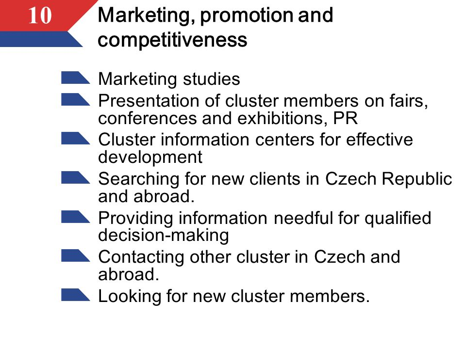 10 Marketing, promotion and competitiveness Marketing studies Presentation of cluster members on fairs, conferences and exhibitions, PR Cluster information centers for effective development Searching for new clients in Czech Republic and abroad.