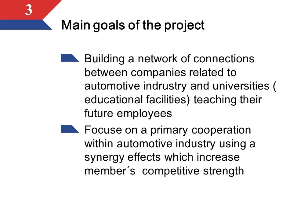 3 Main goals of the project Building a network of connections between companies related to automotive indrustry and universities ( educational facilities) teaching their future employees Focuse on a primary cooperation within automotive industry using a synergy effects which increase member´s competitive strength