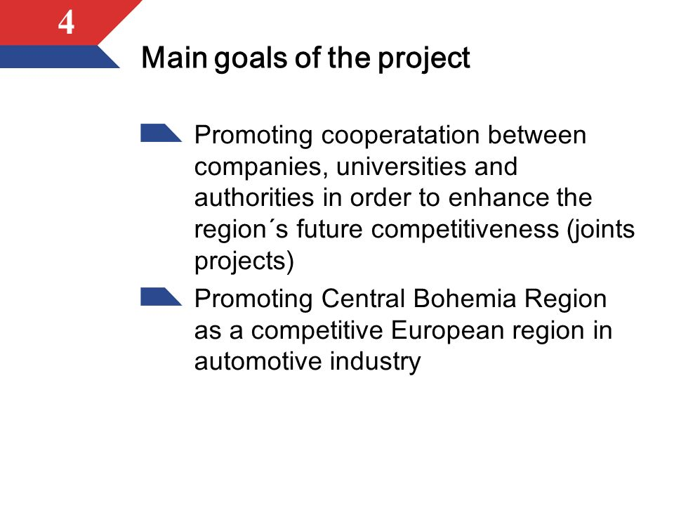 4 Main goals of the project Promoting cooperatation between companies, universities and authorities in order to enhance the region´s future competitiveness (joints projects) Promoting Central Bohemia Region as a competitive European region in automotive industry