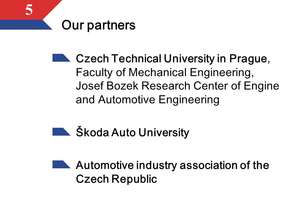 5 Our partners Czech Technical University in Prague, Faculty of Mechanical Engineering, Josef Bozek Research Center of Engine and Automotive Engineering Škoda Auto University Automotive industry association of the Czech Republic