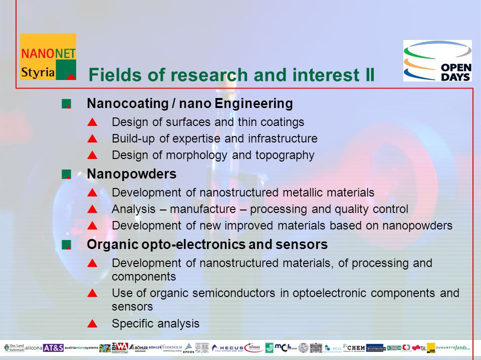 Fields of research and interest II Nanocoating / nano Engineering Design of surfaces and thin coatings Build-up of expertise and infrastructure Design of morphology and topography Nanopowders Development of nanostructured metallic materials Analysis – manufacture – processing and quality control Development of new improved materials based on nanopowders Organic opto-electronics and sensors Development of nanostructured materials, of processing and components Use of organic semiconductors in optoelectronic components and sensors Specific analysis
