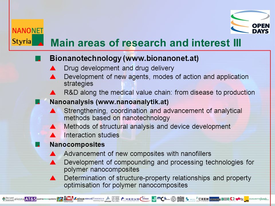 Main areas of research and interest III Bionanotechnology (www.bionanonet.at) Drug development and drug delivery Development of new agents, modes of action and application strategies R&D along the medical value chain: from disease to production Nanoanalysis (www.nanoanalytik.at) Strengthening, coordination and advancement of analytical methods based on nanotechnology Methods of structural analysis and device development Interaction studies Nanocomposites Advancement of new composites with nanofillers Development of compounding and processing technologies for polymer nanocomposites Determination of structure-property relationships and property optimisation for polymer nanocomposites