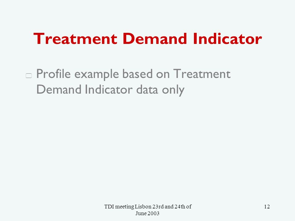 TDI meeting Lisbon 23rd and 24th of June 2003 12 Treatment Demand Indicator Profile example based on Treatment Demand Indicator data only