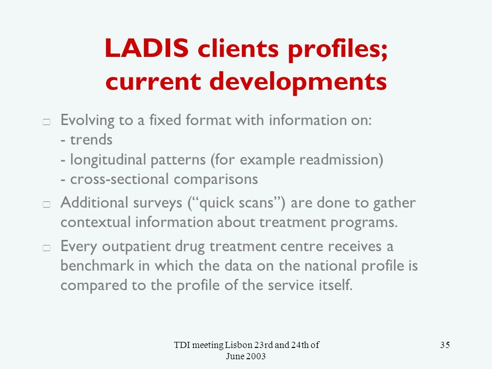 TDI meeting Lisbon 23rd and 24th of June LADIS clients profiles; current developments Evolving to a fixed format with information on: - trends - longitudinal patterns (for example readmission) - cross-sectional comparisons Additional surveys (quick scans) are done to gather contextual information about treatment programs.