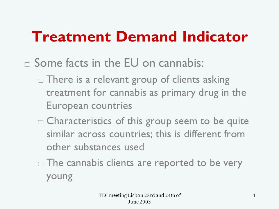 TDI meeting Lisbon 23rd and 24th of June Treatment Demand Indicator Some facts in the EU on cannabis: There is a relevant group of clients asking treatment for cannabis as primary drug in the European countries Characteristics of this group seem to be quite similar across countries; this is different from other substances used The cannabis clients are reported to be very young