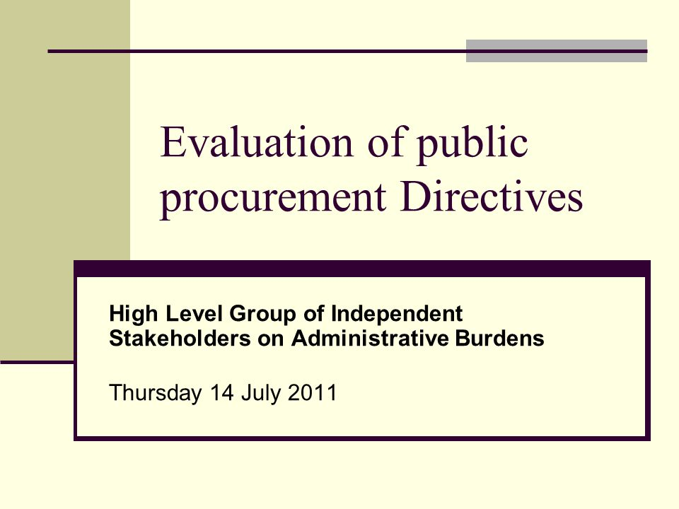 Evaluation of public procurement Directives High Level Group of Independent Stakeholders on Administrative Burdens Thursday 14 July 2011