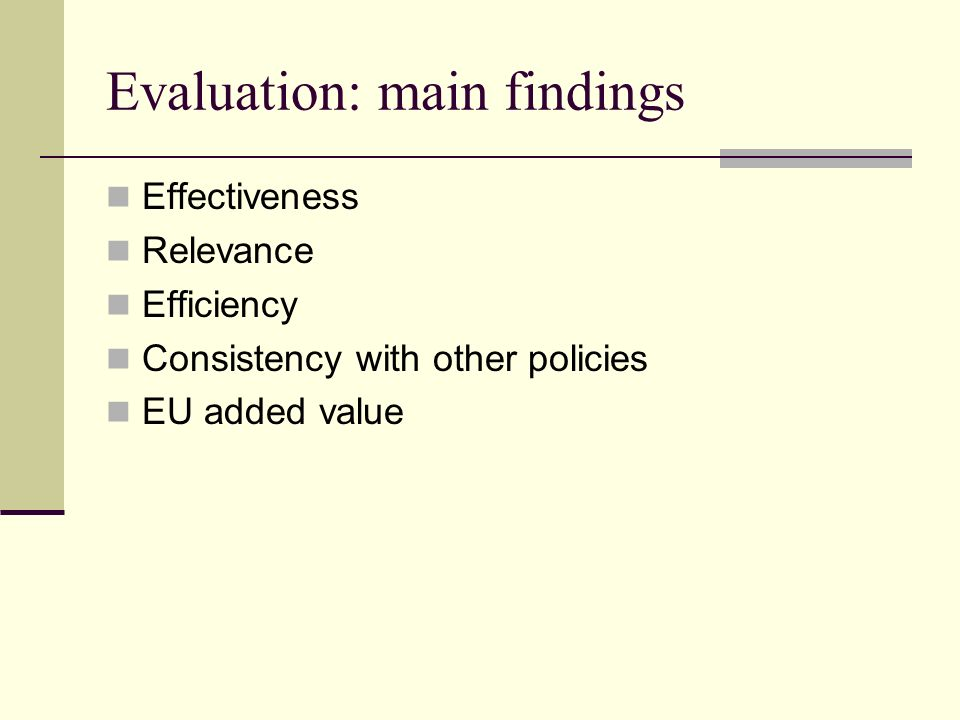 Evaluation: main findings Effectiveness Relevance Efficiency Consistency with other policies EU added value