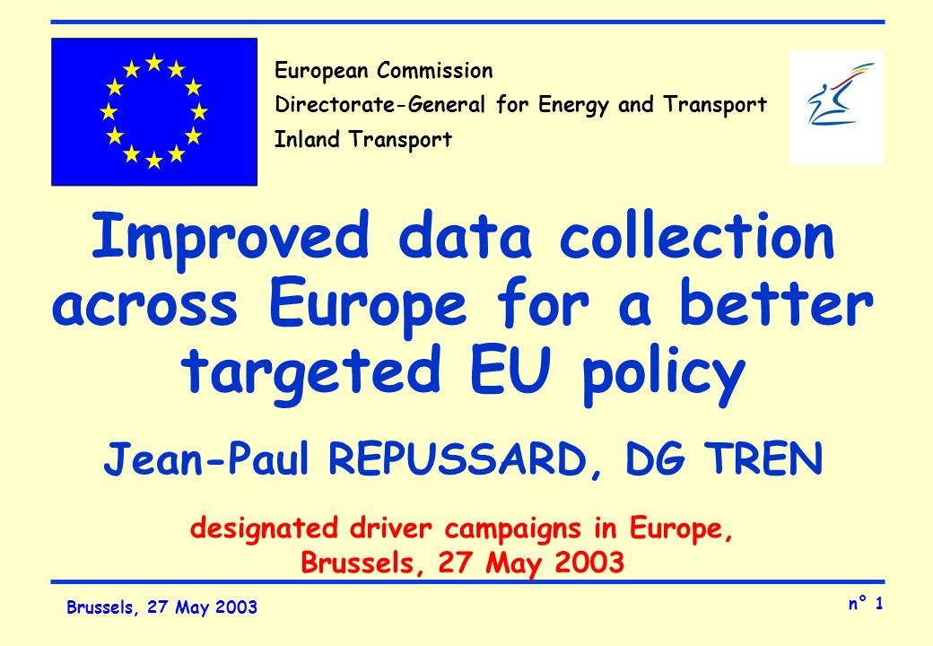 n° 1 Brussels, 27 May 2003 European Commission Directorate-General for Energy and Transport Inland Transport Improved data collection across Europe for a better targeted EU policy Jean-Paul REPUSSARD, DG TREN designated driver campaigns in Europe, Brussels, 27 May 2003