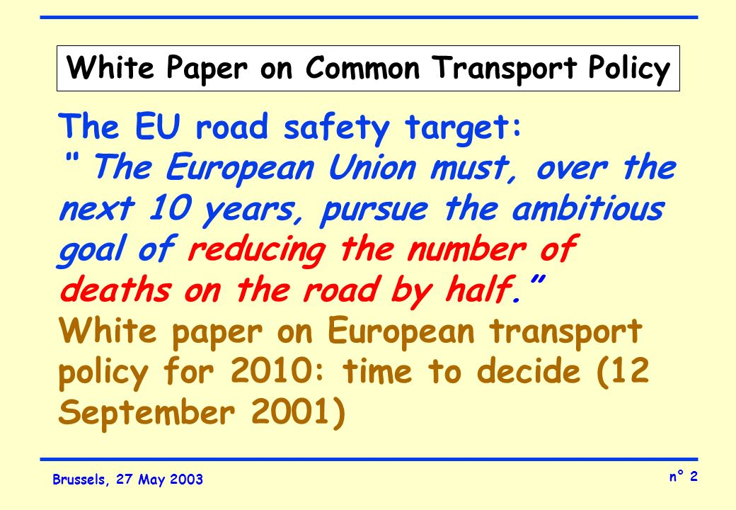 n° 2 Brussels, 27 May 2003 White Paper on Common Transport Policy The EU road safety target: The European Union must, over the next 10 years, pursue the ambitious goal of reducing the number of deaths on the road by half.