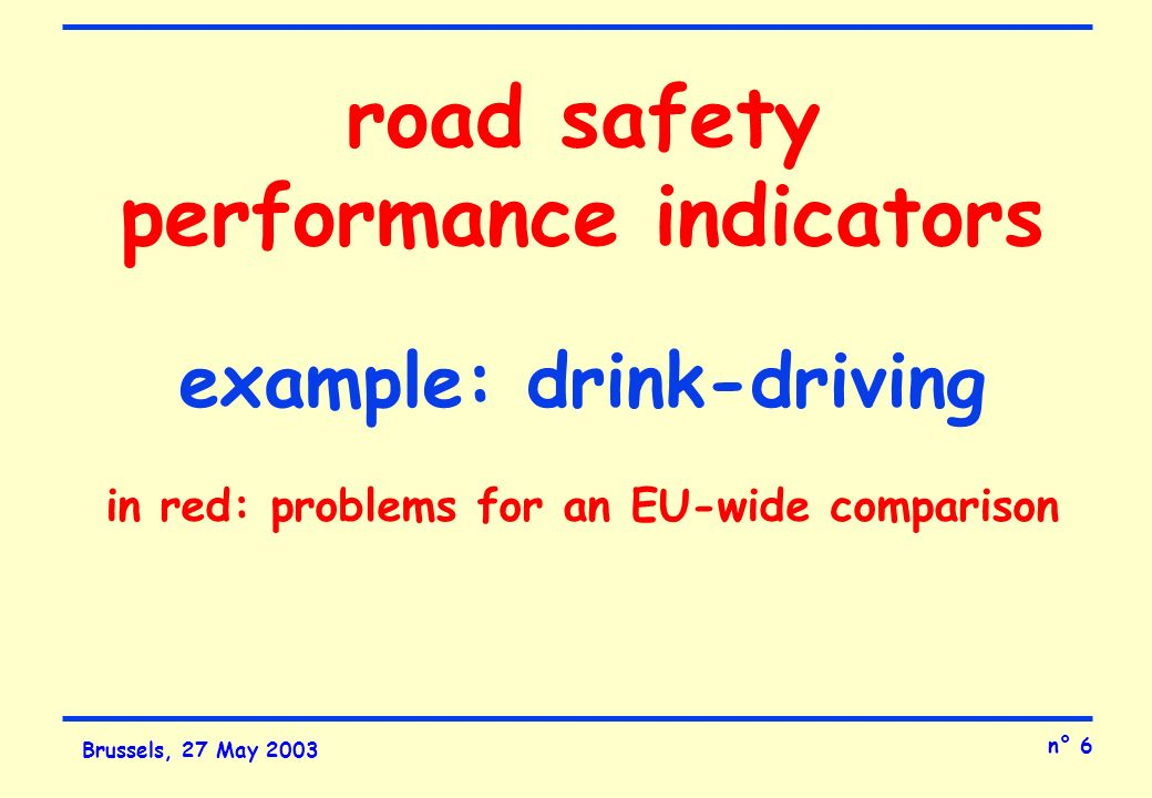 n° 6 Brussels, 27 May 2003 road safety performance indicators example: drink-driving in red: problems for an EU-wide comparison
