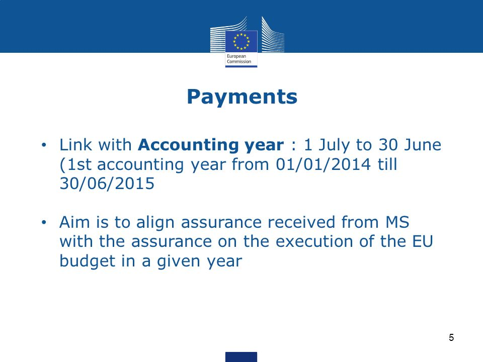 Payments Link with Accounting year : 1 July to 30 June (1st accounting year from 01/01/2014 till 30/06/2015 Aim is to align assurance received from MS with the assurance on the execution of the EU budget in a given year 5