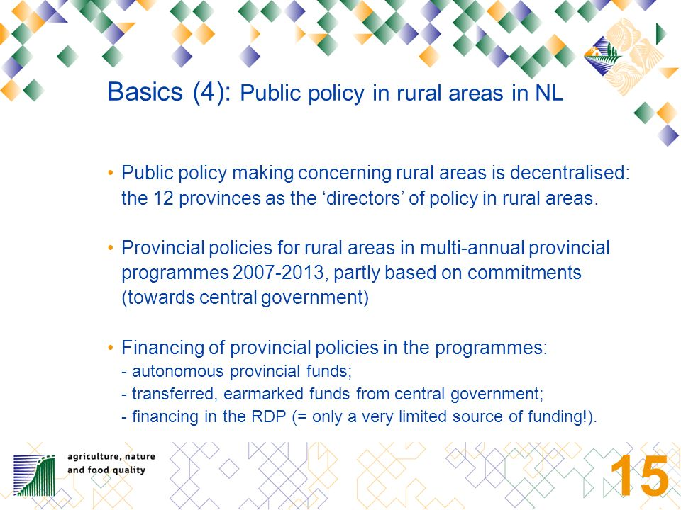 14 Basics (3): Main concerns in rural areas 1.Urban pressure: Beauty and variety of (agricultural) landscapes Environment (soil, water, air) and biodiversity Opportunities for recreation 2.Socio-economic development: Competitiveness agricultural sector Regional/local socio-economic problems: employment, housing, basic facilities Challenge: simultaneously -stimulate economic activity (incl.
