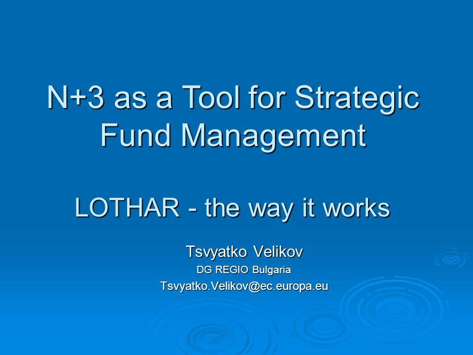 Tsvyatko Velikov DG REGIO Bulgaria Tsvyatko.Velikov@ec.europa.eu N+3 as a Tool for Strategic Fund Management LOTHAR - the way it works
