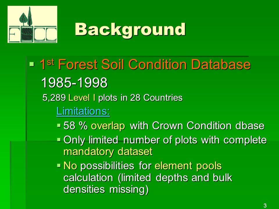 3 Background 1 st Forest Soil Condition Database 1 st Forest Soil Condition Database 1985-1998 1985-1998 5,289 Level I plots in 28 Countries Limitations: 58 % overlap with Crown Condition dbase 58 % overlap with Crown Condition dbase Only limited number of plots with complete mandatory dataset Only limited number of plots with complete mandatory dataset No possibilities for element pools calculation (limited depths and bulk densities missing) No possibilities for element pools calculation (limited depths and bulk densities missing)