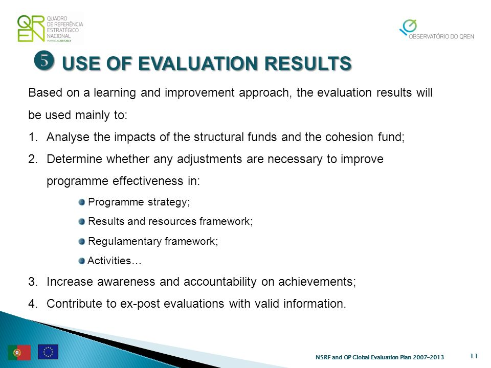 USE OF EVALUATION RESULTS USE OF EVALUATION RESULTS 11 Based on a learning and improvement approach, the evaluation results will be used mainly to: 1.Analyse the impacts of the structural funds and the cohesion fund; 2.Determine whether any adjustments are necessary to improve programme effectiveness in: Programme strategy; Results and resources framework; Regulamentary framework; Activities… 3.Increase awareness and accountability on achievements; 4.Contribute to ex-post evaluations with valid information.