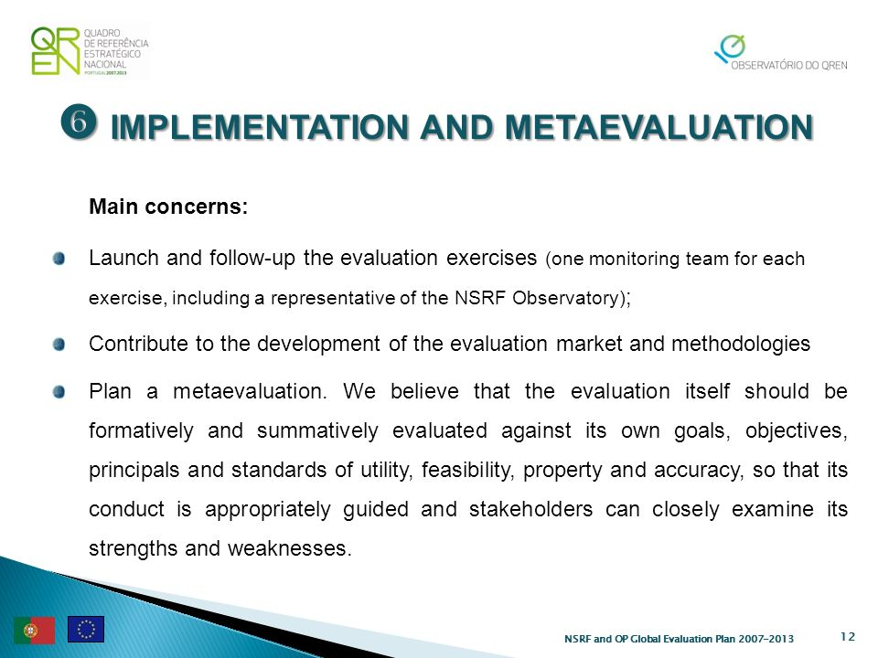 IMPLEMENTATION AND METAEVALUATION IMPLEMENTATION AND METAEVALUATION 12 Main concerns: Launch and follow-up the evaluation exercises (one monitoring team for each exercise, including a representative of the NSRF Observatory) ; Contribute to the development of the evaluation market and methodologies Plan a metaevaluation.