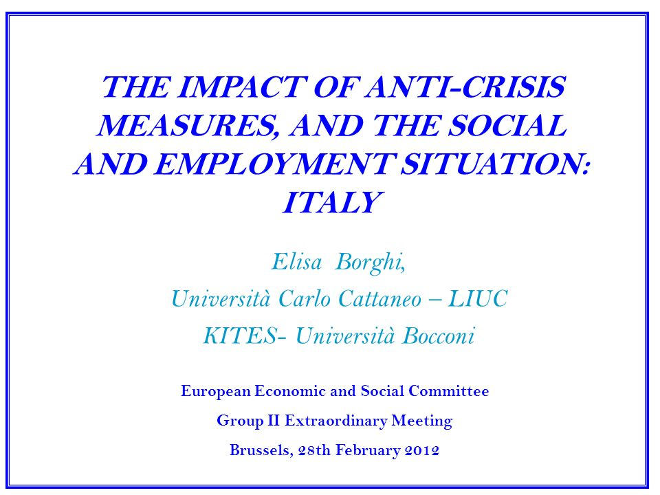 THE IMPACT OF ANTI-CRISIS MEASURES, AND THE SOCIAL AND EMPLOYMENT SITUATION: ITALY Elisa Borghi, Università Carlo Cattaneo – LIUC KITES- Università Bocconi European Economic and Social Committee Group II Extraordinary Meeting Brussels, 28th February 2012
