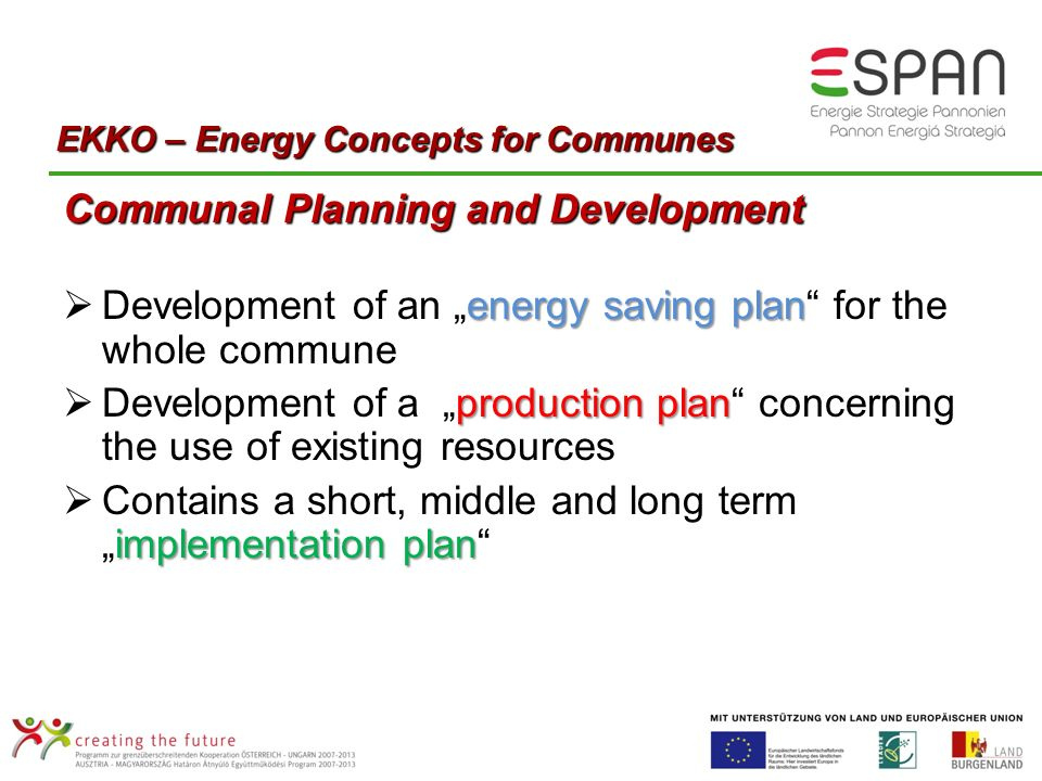 Communal Planning and Development energy saving plan Development of an energy saving plan for the whole commune production plan Development of a production plan concerning the use of existing resources implementation plan Contains a short, middle and long termimplementation plan EKKO – Energy Concepts for Communes