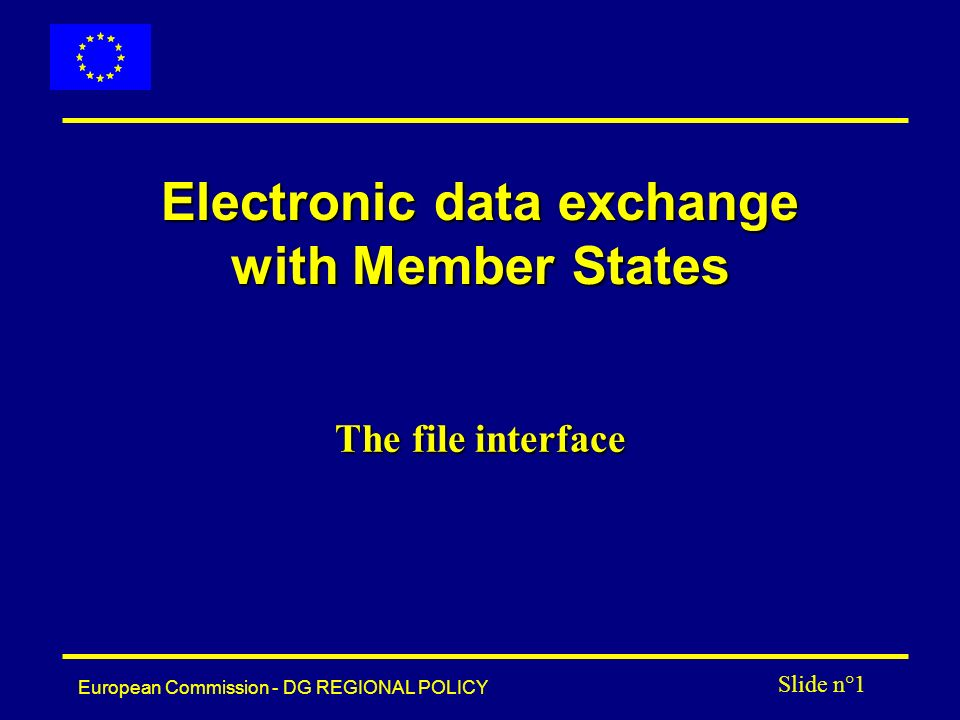 European Commission - DG REGIONAL POLICY Slide n°1 Electronic data exchange with Member States The file interface