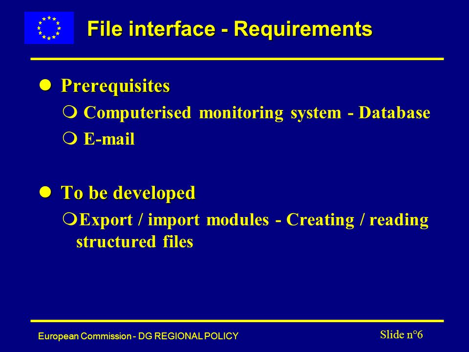 European Commission - DG REGIONAL POLICY Slide n°6 File interface - Requirements l Prerequisites m Computerised monitoring system - Database m E-mail l To be developed mExport / import modules - Creating / reading structured files