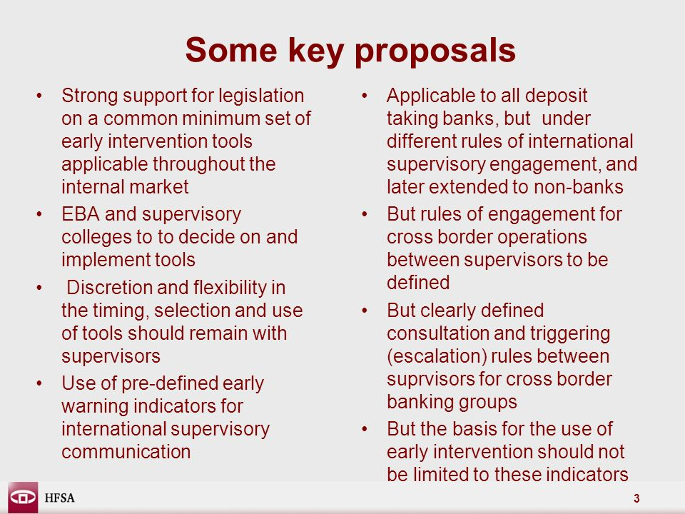 3 Some key proposals Strong support for legislation on a common minimum set of early intervention tools applicable throughout the internal market EBA and supervisory colleges to to decide on and implement tools Discretion and flexibility in the timing, selection and use of tools should remain with supervisors Use of pre-defined early warning indicators for international supervisory communication Applicable to all deposit taking banks, but under different rules of international supervisory engagement, and later extended to non-banks But rules of engagement for cross border operations between supervisors to be defined But clearly defined consultation and triggering (escalation) rules between suprvisors for cross border banking groups But the basis for the use of early intervention should not be limited to these indicators