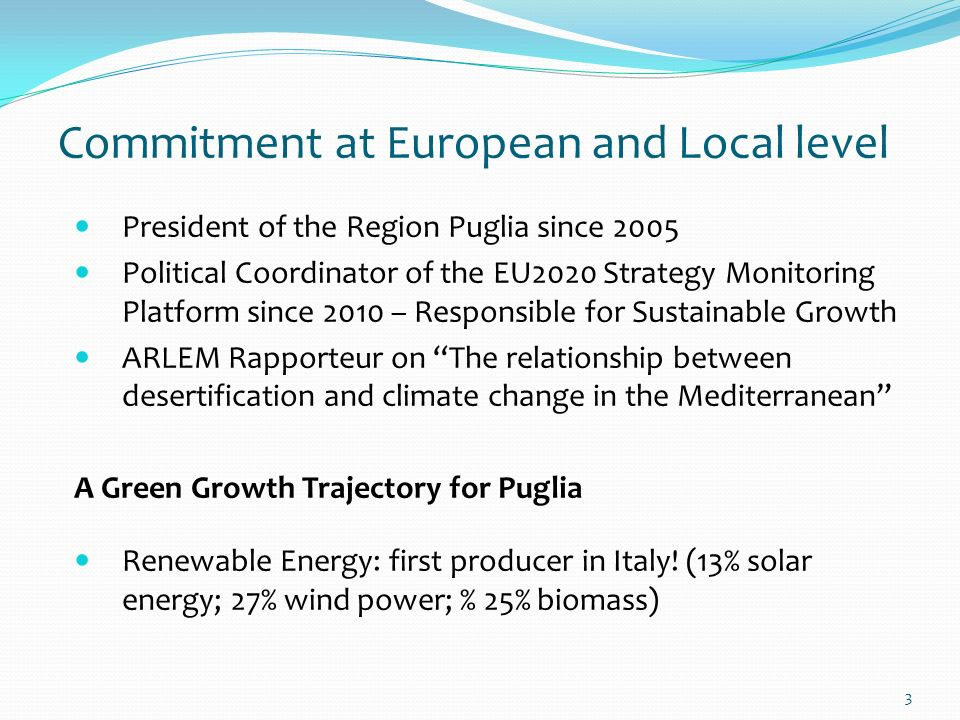 3 Commitment at European and Local level President of the Region Puglia since 2005 Political Coordinator of the EU2020 Strategy Monitoring Platform since 2010 – Responsible for Sustainable Growth ARLEM Rapporteur on The relationship between desertification and climate change in the Mediterranean A Green Growth Trajectory for Puglia Renewable Energy: first producer in Italy.