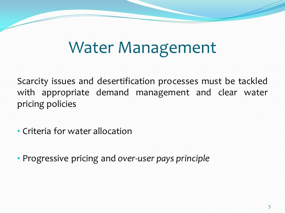 5 Water Management Scarcity issues and desertification processes must be tackled with appropriate demand management and clear water pricing policies Criteria for water allocation Progressive pricing and over-user pays principle