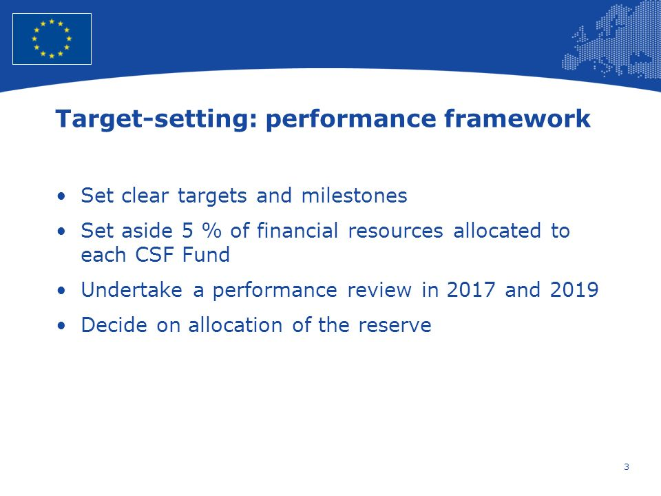 3 European Union Regional Policy – Employment, Social Affairs and Inclusion Target-setting: performance framework Set clear targets and milestones Set aside 5 % of financial resources allocated to each CSF Fund Undertake a performance review in 2017 and 2019 Decide on allocation of the reserve