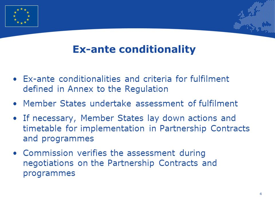 4 European Union Regional Policy – Employment, Social Affairs and Inclusion Ex-ante conditionality Ex-ante conditionalities and criteria for fulfilment defined in Annex to the Regulation Member States undertake assessment of fulfilment If necessary, Member States lay down actions and timetable for implementation in Partnership Contracts and programmes Commission verifies the assessment during negotiations on the Partnership Contracts and programmes
