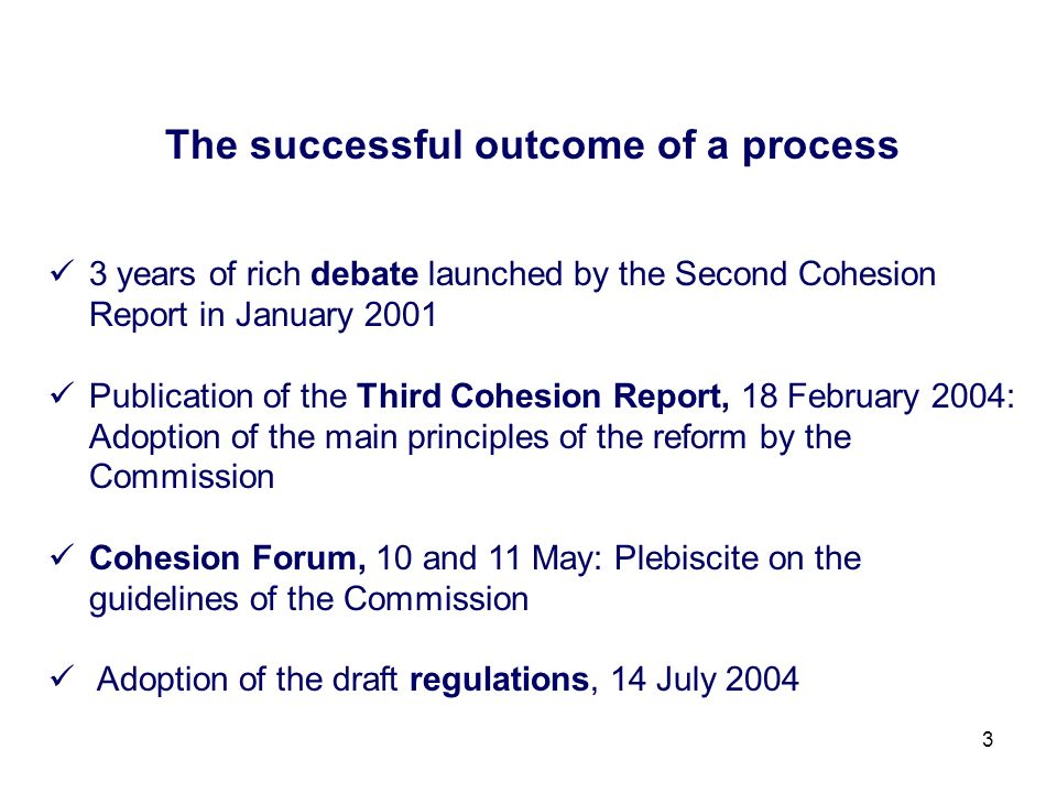 3 The successful outcome of a process 3 years of rich debate launched by the Second Cohesion Report in January 2001 Publication of the Third Cohesion Report, 18 February 2004: Adoption of the main principles of the reform by the Commission Cohesion Forum, 10 and 11 May: Plebiscite on the guidelines of the Commission Adoption of the draft regulations, 14 July 2004