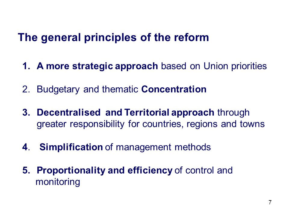 7 The general principles of the reform 1.A more strategic approach based on Union priorities 2.Budgetary and thematic Concentration 3.Decentralised and Territorial approach through greater responsibility for countries, regions and towns 4.