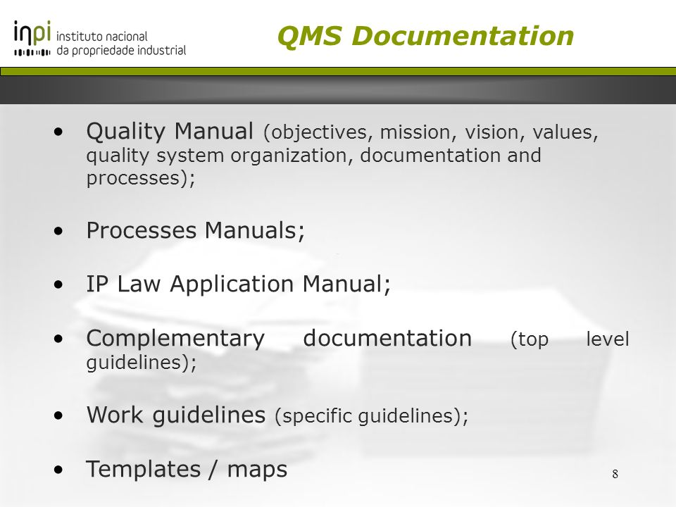 8 Quality Manual (objectives, mission, vision, values, quality system organization, documentation and processes); Processes Manuals; IP Law Application Manual; Complementary documentation (top level guidelines); Work guidelines (specific guidelines); Templates / maps QMS Documentation