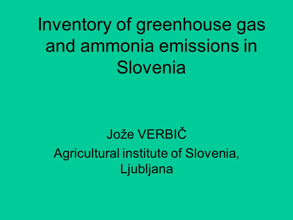Inventory of greenhouse gas and ammonia emissions in Slovenia Jože VERBIČ Agricultural institute of Slovenia, Ljubljana