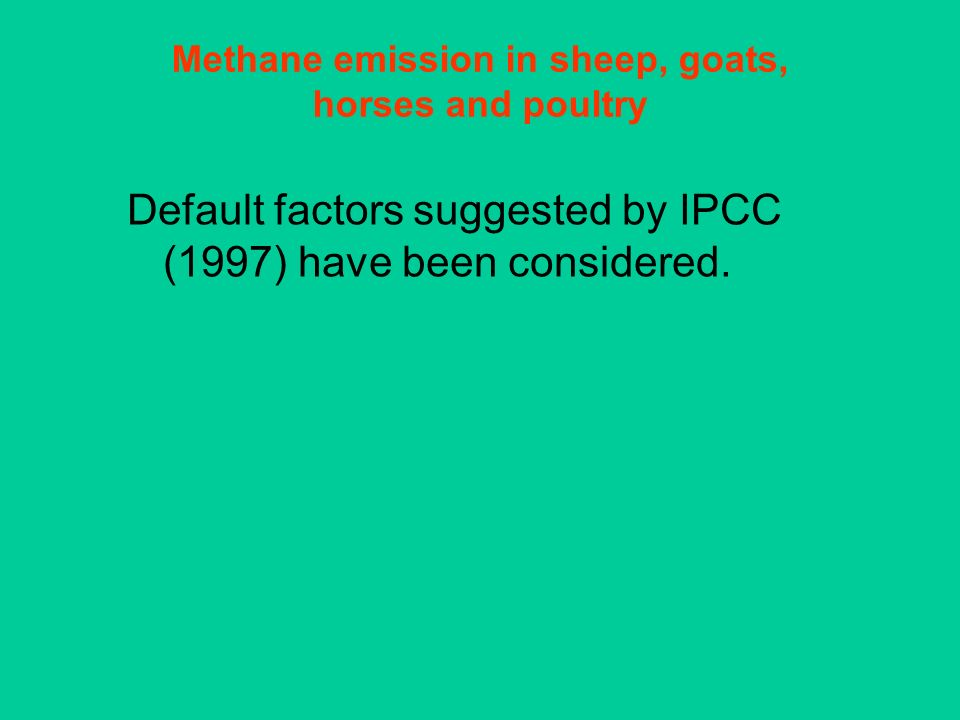 Methane emission in sheep, goats, horses and poultry Default factors suggested by IPCC (1997) have been considered.