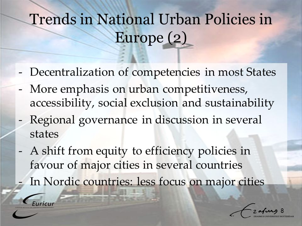 8 Trends in National Urban Policies in Europe (2) -Decentralization of competencies in most States -More emphasis on urban competitiveness, accessibility, social exclusion and sustainability -Regional governance in discussion in several states -A shift from equity to efficiency policies in favour of major cities in several countries -In Nordic countries: less focus on major cities