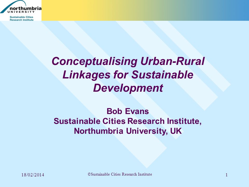 18/02/20141 ©Sustainable Cities Research Institute Conceptualising Urban-Rural Linkages for Sustainable Development Bob Evans Sustainable Cities Resea