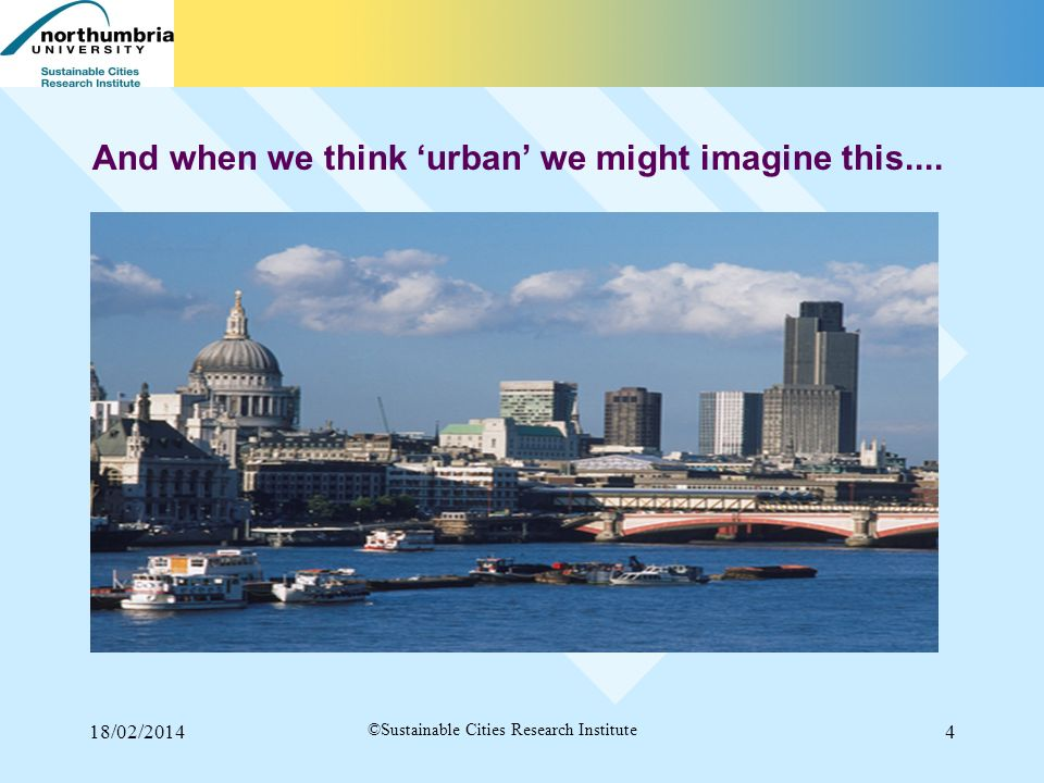 18/02/20144 ©Sustainable Cities Research Institute And when we think urban we might imagine this....